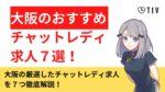 大阪のチャットレディ求人おすすめ7選。一番稼げるのはどこ?報酬、待遇、エリアで比較